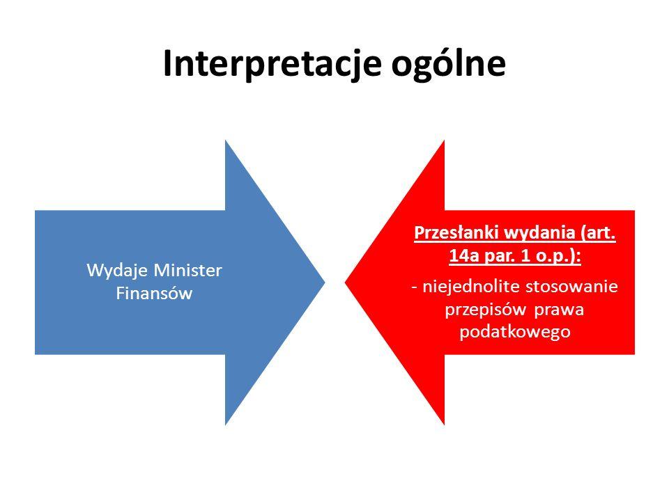Interpretacje ogólne Wydaje Minister Finansów Przesłanki wydania (art. 14a par. 1 o.p.): - niejednolite stosowanie przepisów prawa podatkowego