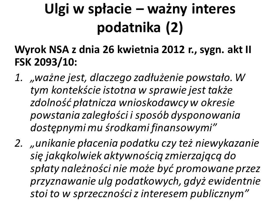 Ulgi w spłacie – ważny interes podatnika (2) Wyrok NSA z dnia 26 kwietnia 2012 r., sygn. akt II FSK 2093/10: 1.ważne jest, dlaczego zadłużenie powstał