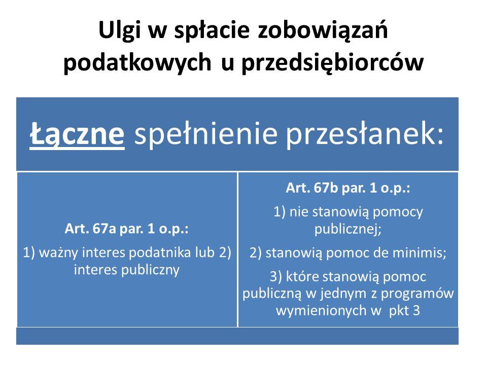Ulgi w spłacie zobowiązań podatkowych u przedsiębiorców Łączne spełnienie przesłanek: Art. 67a par. 1 o.p.: 1) ważny interes podatnika lub 2) interes