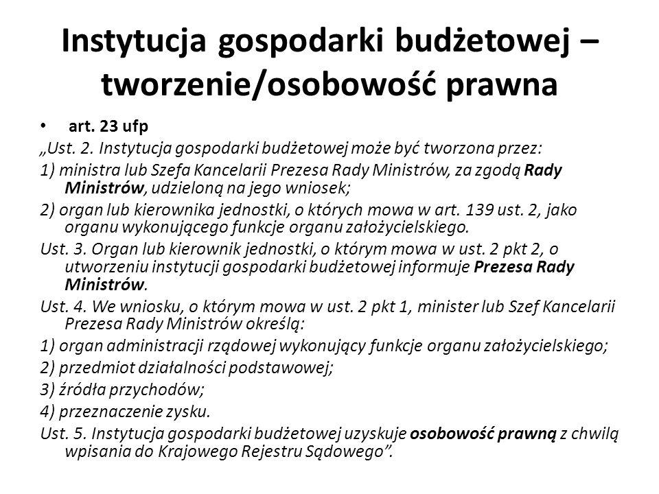 Instytucja gospodarki budżetowej – tworzenie/osobowość prawna art. 23 ufp Ust. 2. Instytucja gospodarki budżetowej może być tworzona przez: 1) ministr