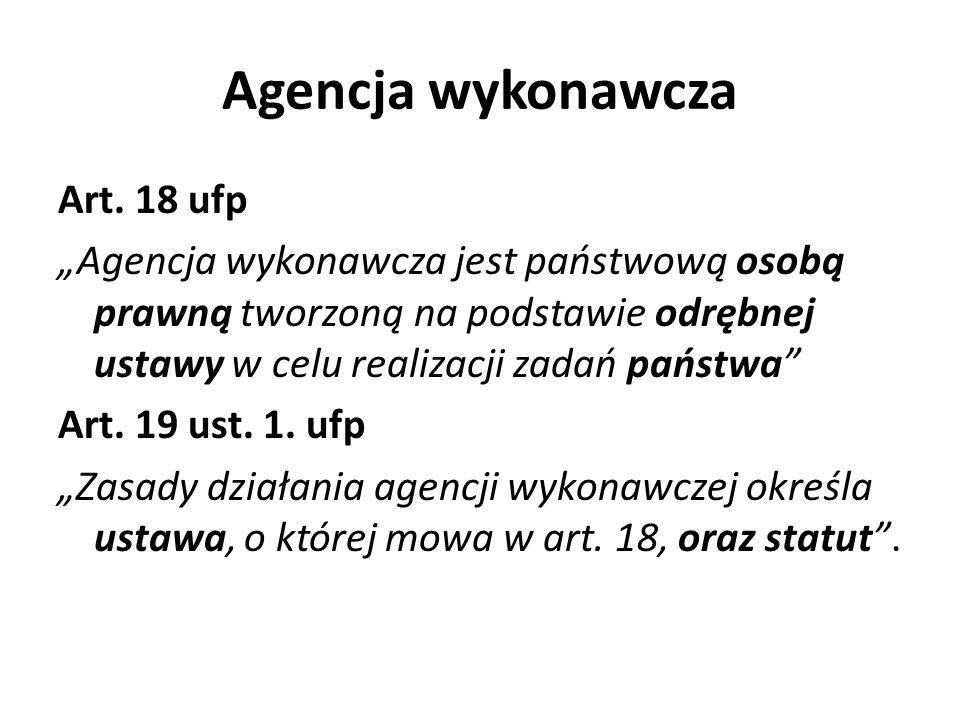 Agencja wykonawcza Art. 18 ufp Agencja wykonawcza jest państwową osobą prawną tworzoną na podstawie odrębnej ustawy w celu realizacji zadań państwa Ar