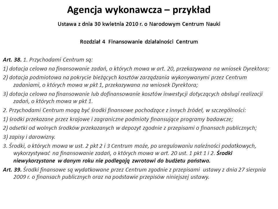 Agencja wykonawcza – przykład Ustawa z dnia 30 kwietnia 2010 r. o Narodowym Centrum Nauki Rozdział 4 Finansowanie działalności Centrum Art. 38. 1. Prz