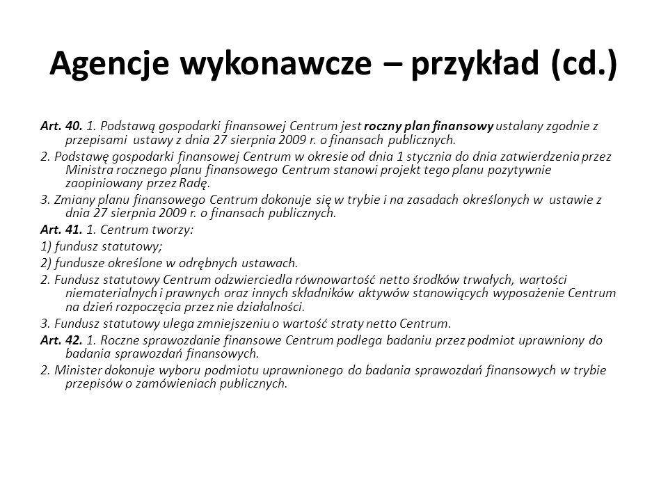 Agencje wykonawcze – przykład (cd.) Art. 40. 1. Podstawą gospodarki finansowej Centrum jest roczny plan finansowy ustalany zgodnie z przepisami ustawy