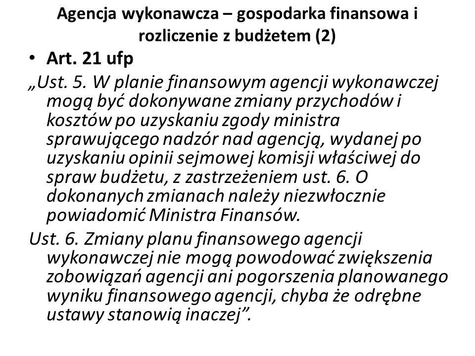 Agencja wykonawcza – gospodarka finansowa i rozliczenie z budżetem (2) Art. 21 ufp Ust. 5. W planie finansowym agencji wykonawczej mogą być dokonywane
