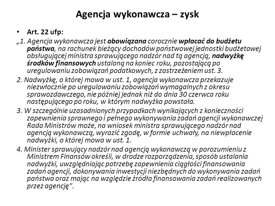 Agencja wykonawcza – zysk Art. 22 ufp: 1. Agencja wykonawcza jest obowiązana corocznie wpłacać do budżetu państwa, na rachunek bieżący dochodów państw