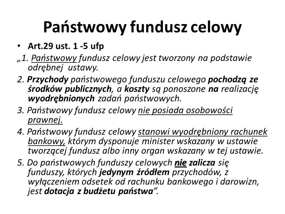 Państwowy fundusz celowy Art.29 ust. 1 -5 ufp 1. Państwowy fundusz celowy jest tworzony na podstawie odrębnej ustawy. 2. Przychody państwowego fundusz