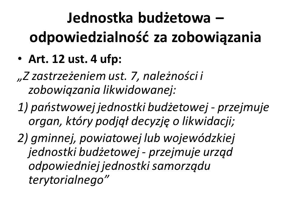 Jednostka budżetowa – odpowiedzialność za zobowiązania Art. 12 ust. 4 ufp: Z zastrzeżeniem ust. 7, należności i zobowiązania likwidowanej: 1) państwow