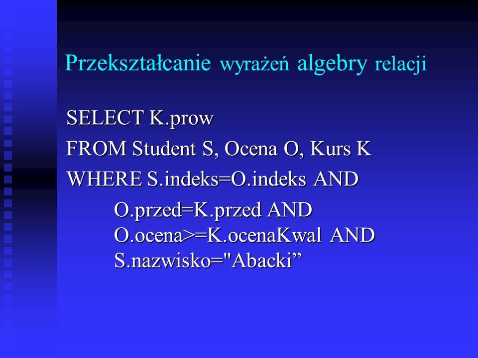Przekształcanie wyrażeń algebry relacji S1 = π indeks (σ nazwisko= Abacki (S)) S1 = π indeks (σ nazwisko= Abacki (S)) O1 = π indeks,ocena,przed (Ocena) O1 = π indeks,ocena,przed (Ocena) K1 = π prow,ocenaKwal,przed (Kurs) K1 = π prow,ocenaKwal,przed (Kurs) SO = π ocena,przed (S1 |> <| O1) SOK = π prow (σ ocena>=ocenaKwal (SO |> =ocenaKwal (SO |><| K))