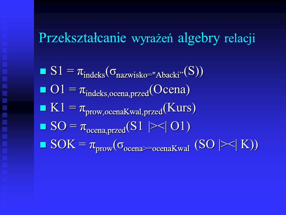 Przekształcanie wyrażeń algebry relacji Wykonaj jak najwcześniej operacje selekcji (przemienność selekcji z innymi operacjami).