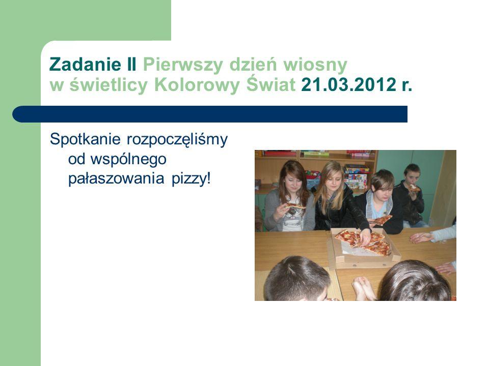 Zadanie II Pierwszy dzień wiosny w świetlicy Kolorowy Świat 21.03.2012 r. Spotkanie rozpoczęliśmy od wspólnego pałaszowania pizzy!