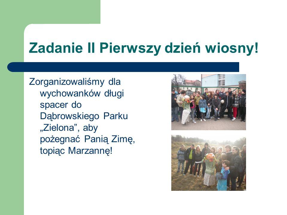 Zadanie II Pierwszy dzień wiosny! Zorganizowaliśmy dla wychowanków długi spacer do Dąbrowskiego Parku Zielona, aby pożegnać Panią Zimę, topiąc Marzann