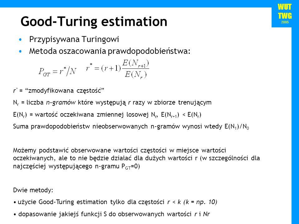 WUT TWG 2005 Good-Turing cont., absolute discounting Przykład: Korpus: a b a b Obserwowane bigramy: b a: 1 a b: 2 N 0 =2, N 1 =1, N 2 =1, N=3 Estymacja częstości dla niobserwowanych bigramów: f 0 = N 1 /N 0 =0.5 Absolute i linear discounting Zaproponowane przez Ney i Essen (1994) Absolute discounting – od prawdopodobieństwa każdego obserwowanego n- gramu odejmowana jest pewna stała Linear discounting – prawdopodobieństwa obserwowanych n-gramów skalowane są pewną wartością < 1 wartości parametrów mogą zostać oszacowane z held-out data