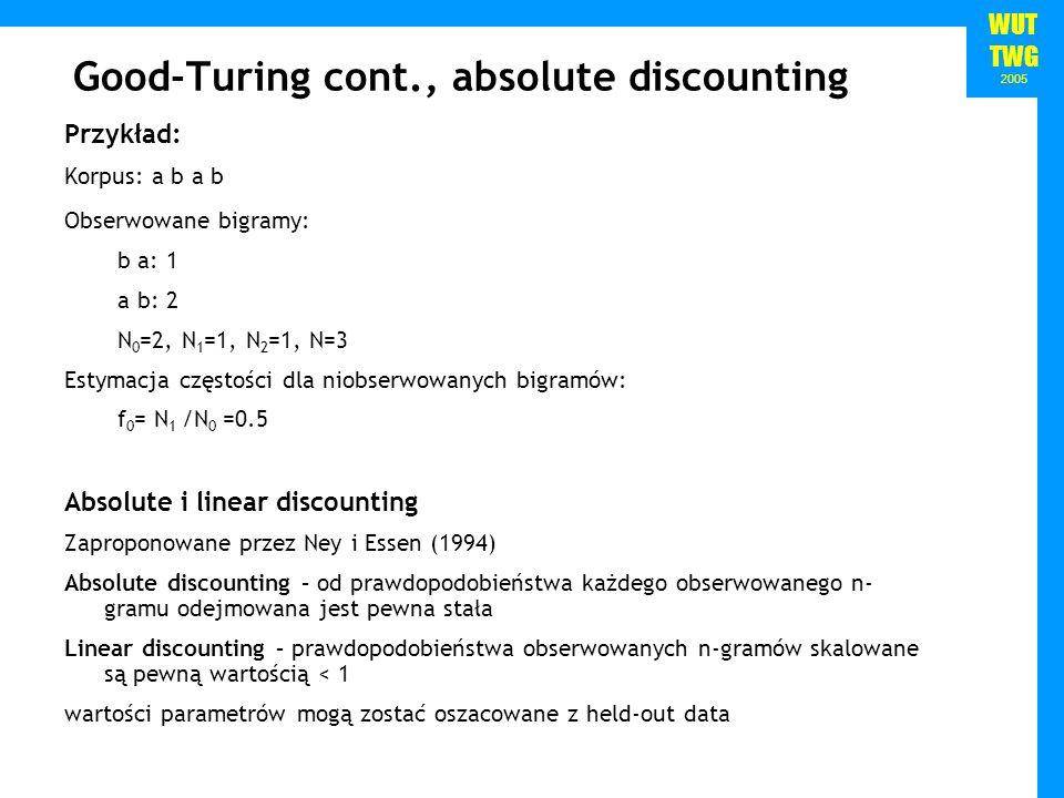 WUT TWG 2005 Good-Turing cont., absolute discounting Przykład: Korpus: a b a b Obserwowane bigramy: b a: 1 a b: 2 N 0 =2, N 1 =1, N 2 =1, N=3 Estymacj