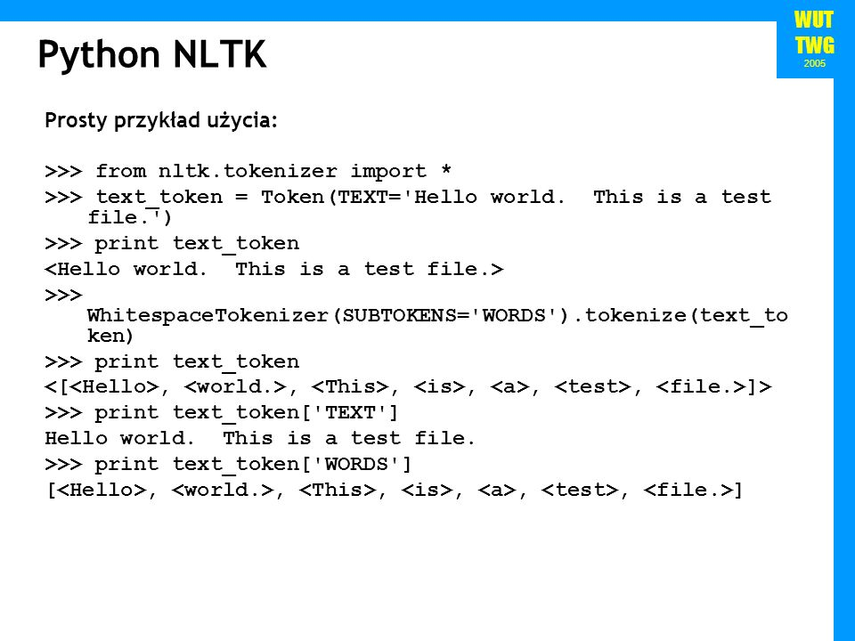 WUT TWG 2005 Python NLTK Prosty przykład użycia: >>> from nltk.tokenizer import * >>> text_token = Token(TEXT='Hello world. This is a test file.') >>>