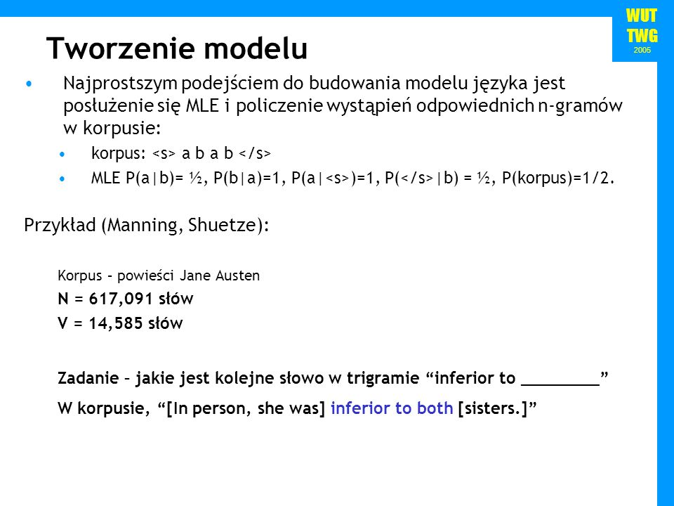 WUT TWG 2005 Tworzenie modelu Najprostszym podejściem do budowania modelu języka jest posłużenie się MLE i policzenie wystąpień odpowiednich n-gramów