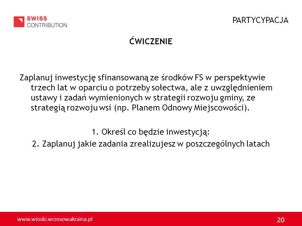 www.wioski.wrzosowakraina.pl 20 ĆWICZENIE Zaplanuj inwestycję sfinansowaną ze środków FS w perspektywie trzech lat w oparciu o potrzeby sołectwa, ale