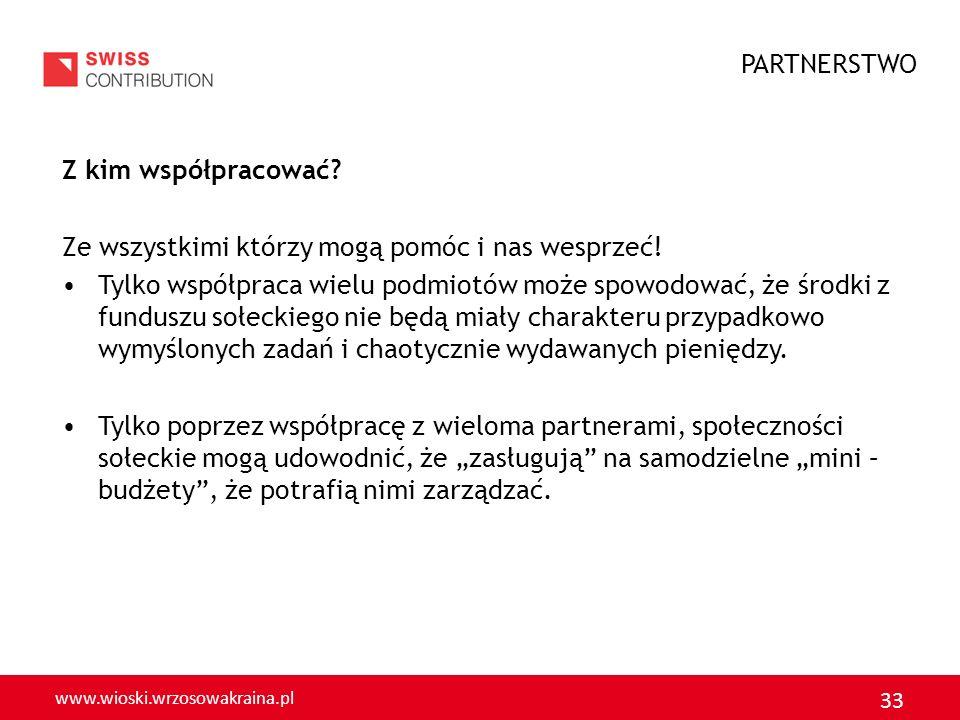 www.wioski.wrzosowakraina.pl 33 Z kim współpracować? Ze wszystkimi którzy mogą pomóc i nas wesprzeć! Tylko współpraca wielu podmiotów może spowodować,