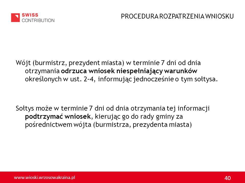 www.wioski.wrzosowakraina.pl 40 Wójt (burmistrz, prezydent miasta) w terminie 7 dni od dnia otrzymania odrzuca wniosek niespełniający warunków określo