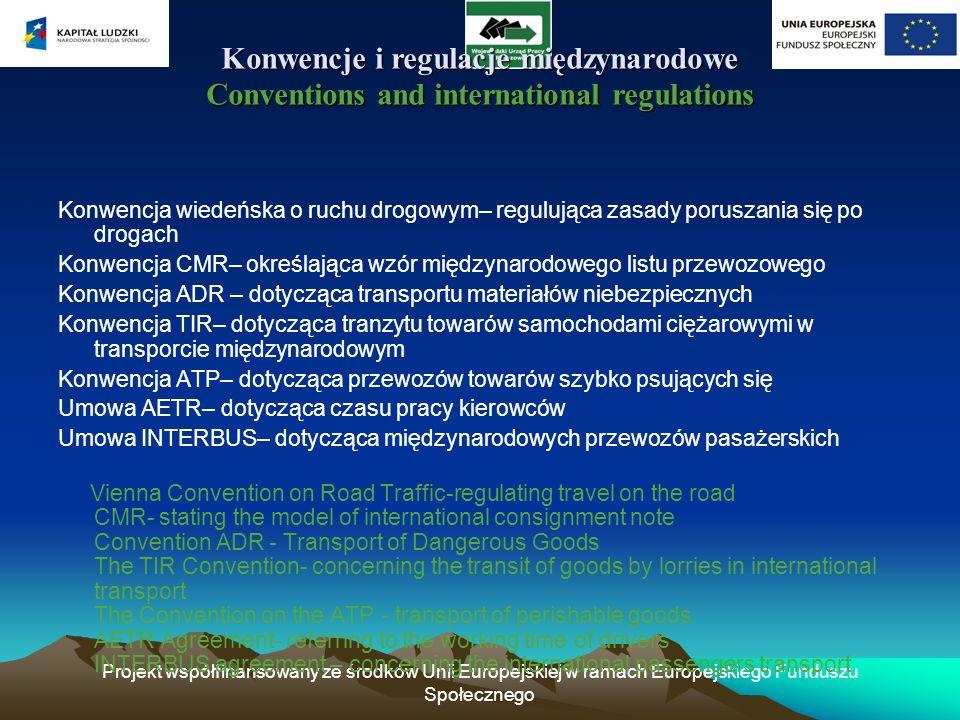 Projekt współfinansowany ze środków Unii Europejskiej w ramach Europejskiego Funduszu Społecznego Regulacje krajowe National Regulations Regulacje krajowe National Regulations Z regulacji krajowych na terenie Polski wyróżnić można: Ustawa o transporcie drogowym – regulująca zasady prowadzenia zarobkowego transportu drogowego oraz zasady działania Inspekcji Transportu Drogowego Ustawa Prawo przewozowe – określająca wzory listu przewozowego, innych dokumentów oraz zasady zawierania umów o przewóz Ustawa o czasie pracy kierowców – będąca dopełnieniem konwencji AETR Oprócz powyższych wymienić można również kodeksy drogowe, które regulują zasady poruszania się po drogach – zarówno pod względem organizacyjnym, jak i technicznych wymagań stawianych pojazdom.