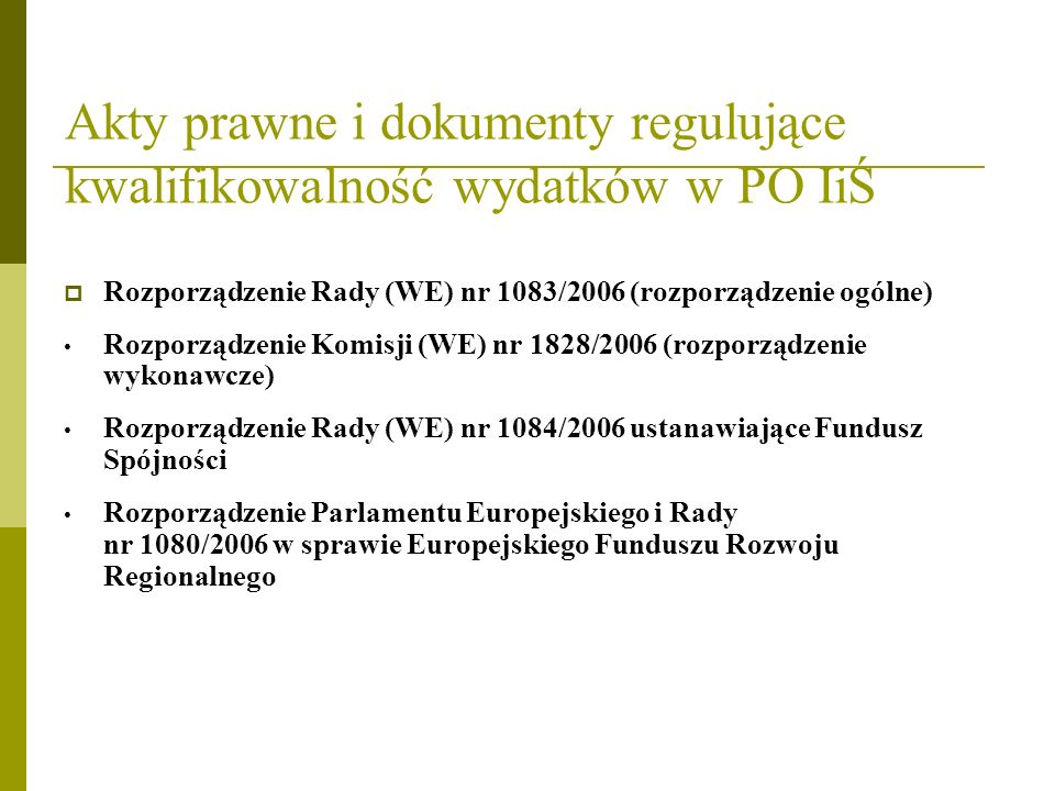 Akty prawne i dokumenty regulujące kwalifikowalność wydatków w PO IiŚ Rozporządzenie Rady (WE) nr 1083/2006 (rozporządzenie ogólne) Rozporządzenie Kom