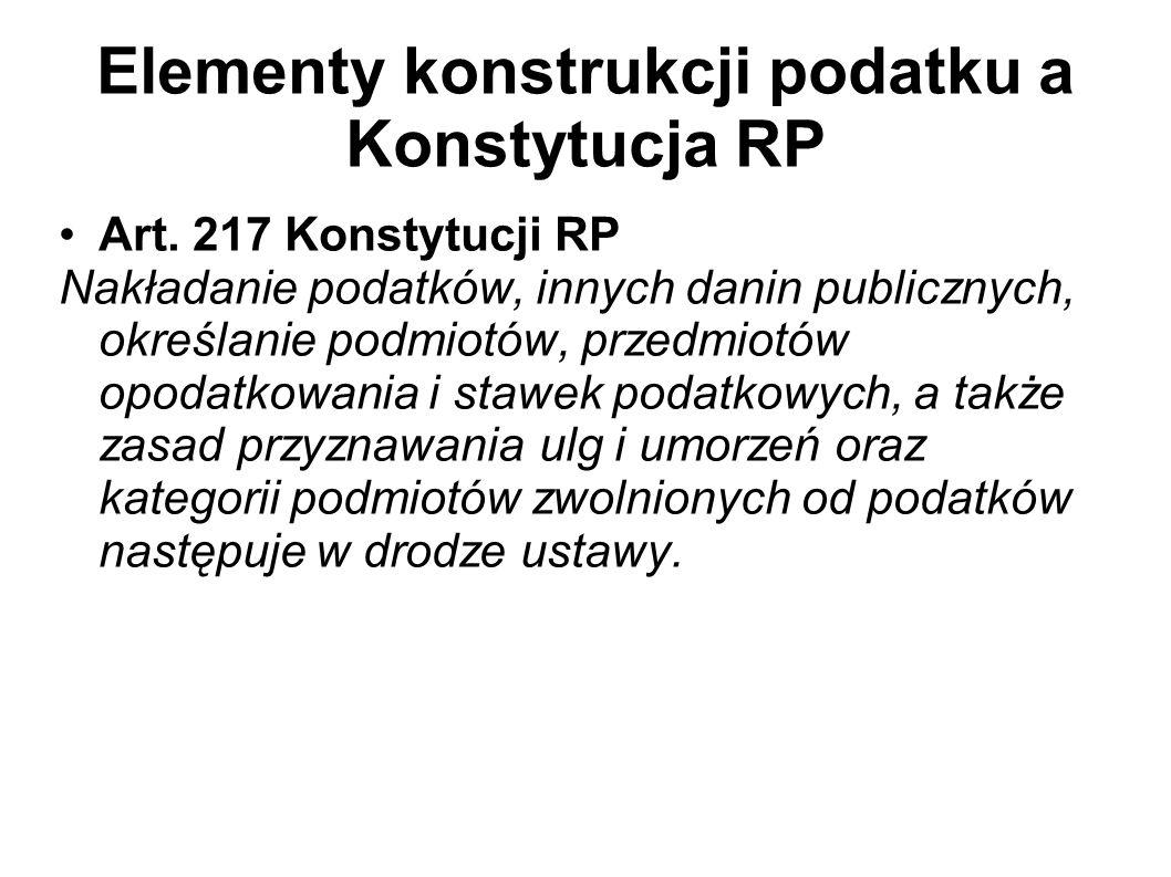 Elementy konstrukcji podatku a Konstytucja RP Art. 217 Konstytucji RP Nakładanie podatków, innych danin publicznych, określanie podmiotów, przedmiotów