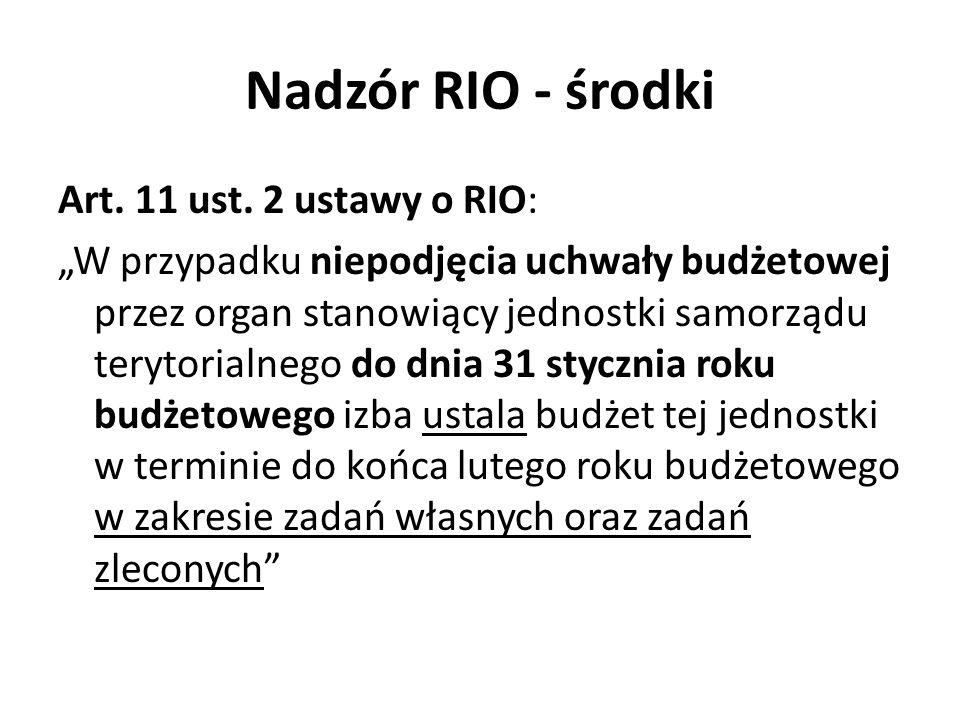 Nadzór RIO - środki Art. 11 ust. 2 ustawy o RIO: W przypadku niepodjęcia uchwały budżetowej przez organ stanowiący jednostki samorządu terytorialnego