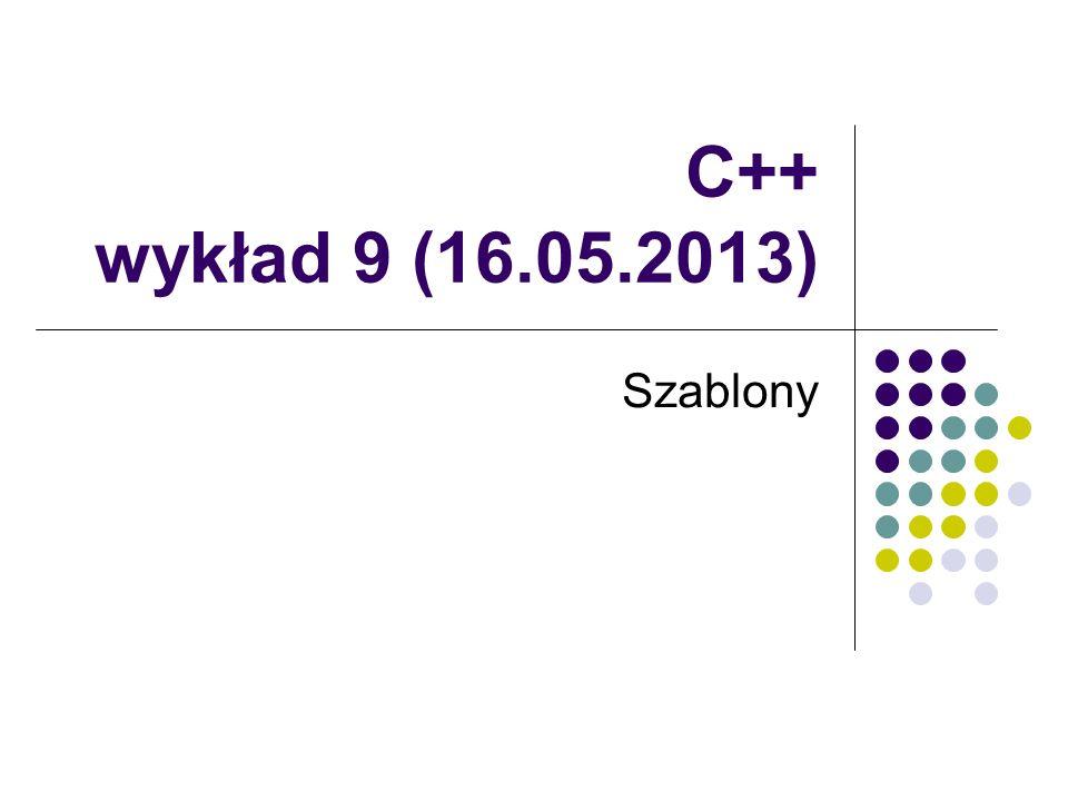 C++ wykład 9 (16.05.2013) Szablony
