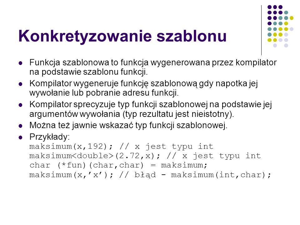 Konkretyzowanie szablonu Funkcja szablonowa to funkcja wygenerowana przez kompilator na podstawie szablonu funkcji. Kompilator wygeneruje funkcję szab