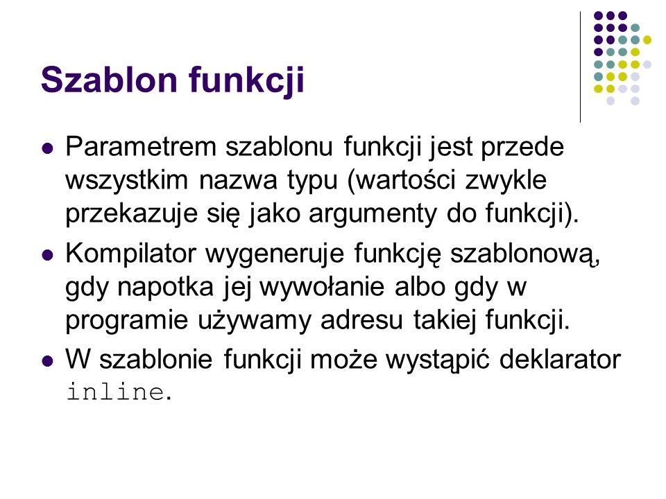 Szablon funkcji Parametrem szablonu funkcji jest przede wszystkim nazwa typu (wartości zwykle przekazuje się jako argumenty do funkcji). Kompilator wy