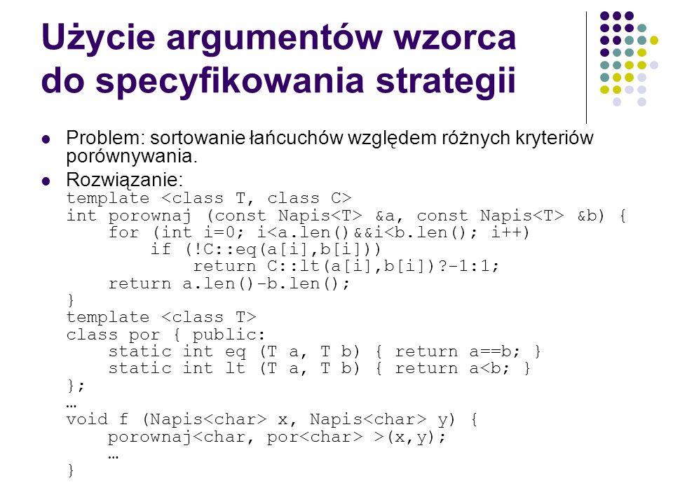 Użycie argumentów wzorca do specyfikowania strategii Problem: sortowanie łańcuchów względem różnych kryteriów porównywania. Rozwiązanie: template int