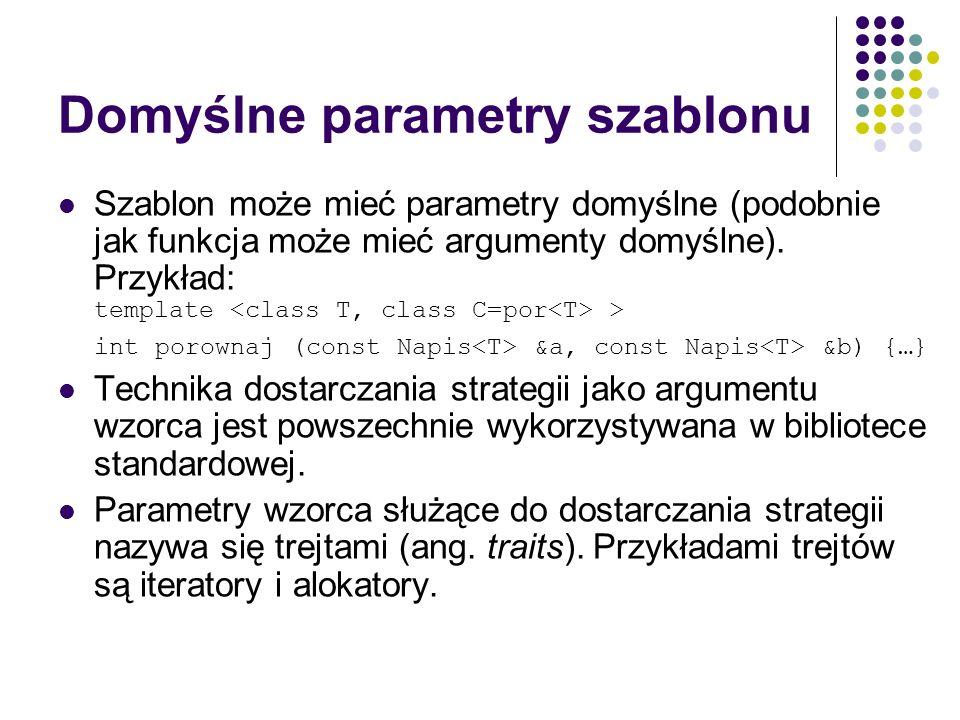 Domyślne parametry szablonu Szablon może mieć parametry domyślne (podobnie jak funkcja może mieć argumenty domyślne). Przykład: template > int porowna