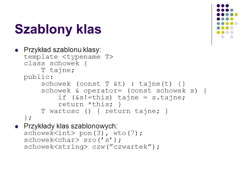 Szablony klas Przykład szablonu klasy: template class schowek { T tajne; public: schowek (const T &t) : tajne(t) {} schowek & operator= (const schowek
