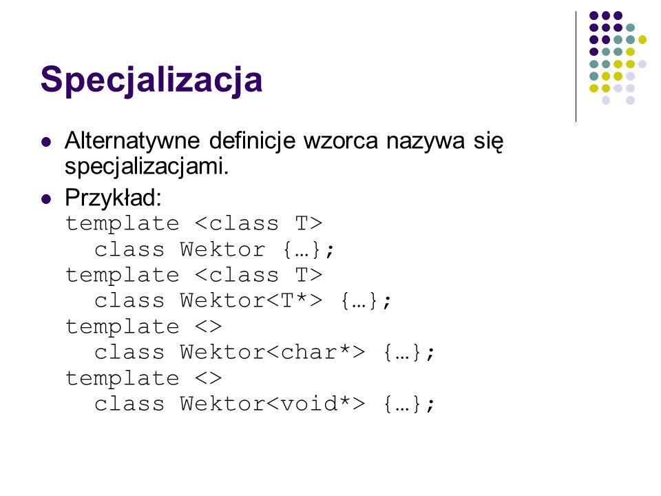 Specjalizacja Alternatywne definicje wzorca nazywa się specjalizacjami. Przykład: template class Wektor {…}; template class Wektor {…}; template <> cl