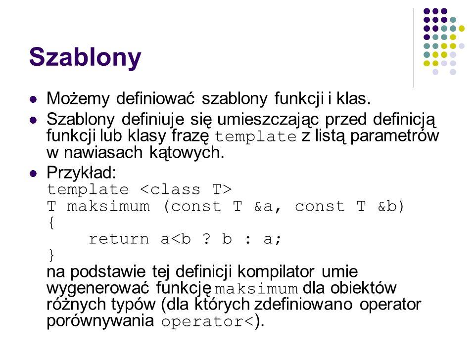 Szablony Możemy definiować szablony funkcji i klas. Szablony definiuje się umieszczając przed definicją funkcji lub klasy frazę template z listą param