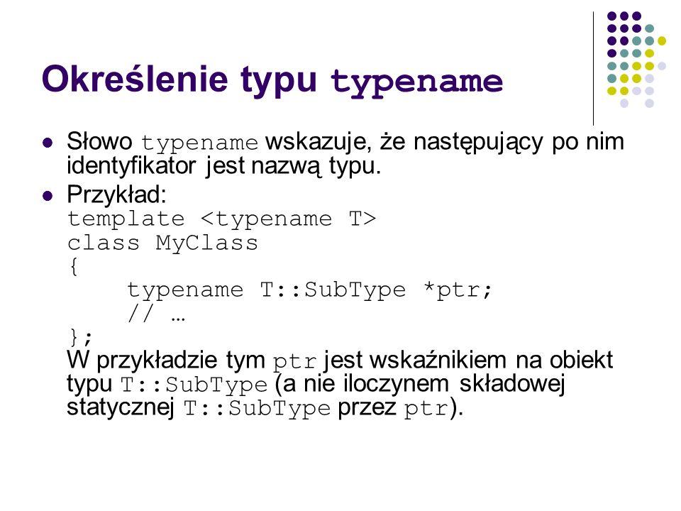 Określenie typu typename Słowo typename wskazuje, że następujący po nim identyfikator jest nazwą typu. Przykład: template class MyClass { typename T::