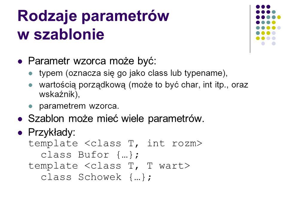 Rodzaje parametrów w szablonie Parametr wzorca może być: typem (oznacza się go jako class lub typename), wartością porządkową (może to być char, int i