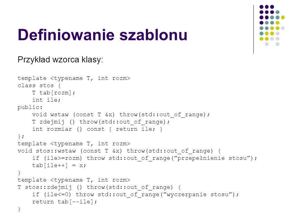 Definiowanie szablonu Przykład wzorca klasy: template class stos { T tab[rozm]; int ile; public: void wstaw (const T &x) throw(std::out_of_range); T z