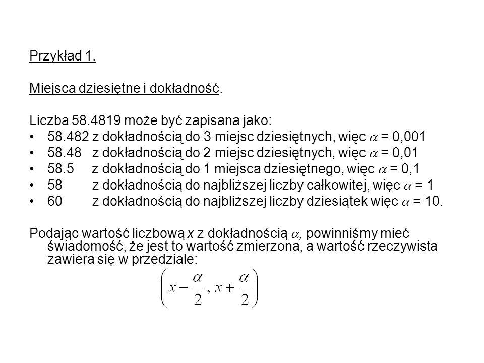 Przykład 1. Miejsca dziesiętne i dokładność. Liczba 58.4819 może być zapisana jako: 58.482 z dokładnością do 3 miejsc dziesiętnych, więc = 0,001 58.48