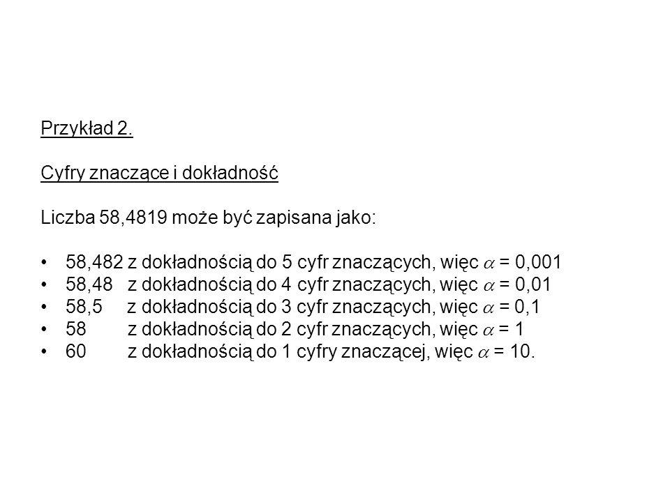 Przykład 2. Cyfry znaczące i dokładność Liczba 58,4819 może być zapisana jako: 58,482 z dokładnością do 5 cyfr znaczących, więc = 0,001 58,48 z dokład