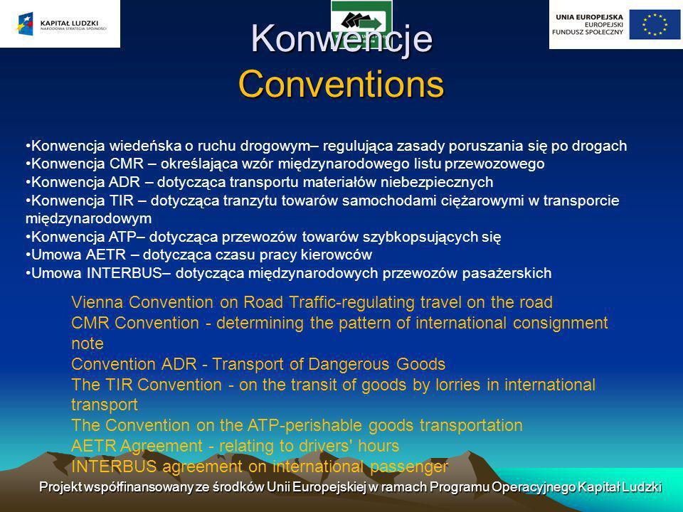 Konwencje Conventions Konwencja wiedeńska o ruchu drogowym– regulująca zasady poruszania się po drogach Konwencja CMR – określająca wzór międzynarodowego listu przewozowego Konwencja ADR – dotycząca transportu materiałów niebezpiecznych Konwencja TIR – dotycząca tranzytu towarów samochodami ciężarowymi w transporcie międzynarodowym Konwencja ATP– dotycząca przewozów towarów szybkopsujących się Umowa AETR – dotycząca czasu pracy kierowców Umowa INTERBUS– dotycząca międzynarodowych przewozów pasażerskich Vienna Convention on Road Traffic-regulating travel on the road CMR Convention - determining the pattern of international consignment note Convention ADR - Transport of Dangerous Goods The TIR Convention - on the transit of goods by lorries in international transport The Convention on the ATP-perishable goods transportation AETR Agreement - relating to drivers hours INTERBUS agreement on international passenger Projekt współfinansowany ze środków Unii Europejskiej w ramach Programu Operacyjnego Kapitał Ludzki