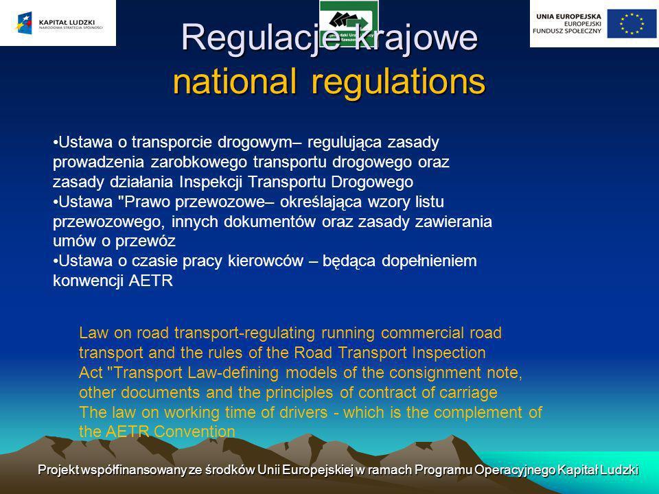 Regulacje krajowe national regulations Ustawa o transporcie drogowym– regulująca zasady prowadzenia zarobkowego transportu drogowego oraz zasady działania Inspekcji Transportu Drogowego Ustawa Prawo przewozowe– określająca wzory listu przewozowego, innych dokumentów oraz zasady zawierania umów o przewóz Ustawa o czasie pracy kierowców – będąca dopełnieniem konwencji AETR Law on road transport-regulating running commercial road transport and the rules of the Road Transport Inspection Act Transport Law-defining models of the consignment note, other documents and the principles of contract of carriage The law on working time of drivers - which is the complement of the AETR Convention Projekt współfinansowany ze środków Unii Europejskiej w ramach Programu Operacyjnego Kapitał Ludzki