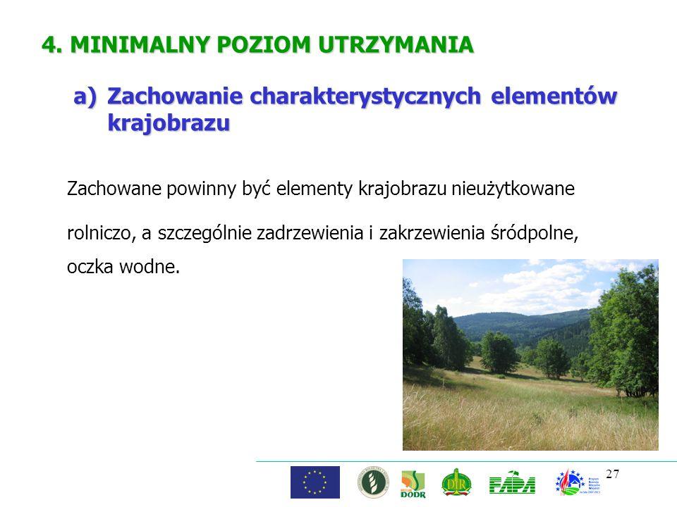 27 4. MINIMALNY POZIOM UTRZYMANIA Zachowane powinny być elementy krajobrazu nieużytkowane rolniczo, a szczególnie zadrzewienia i zakrzewienia śródpoln