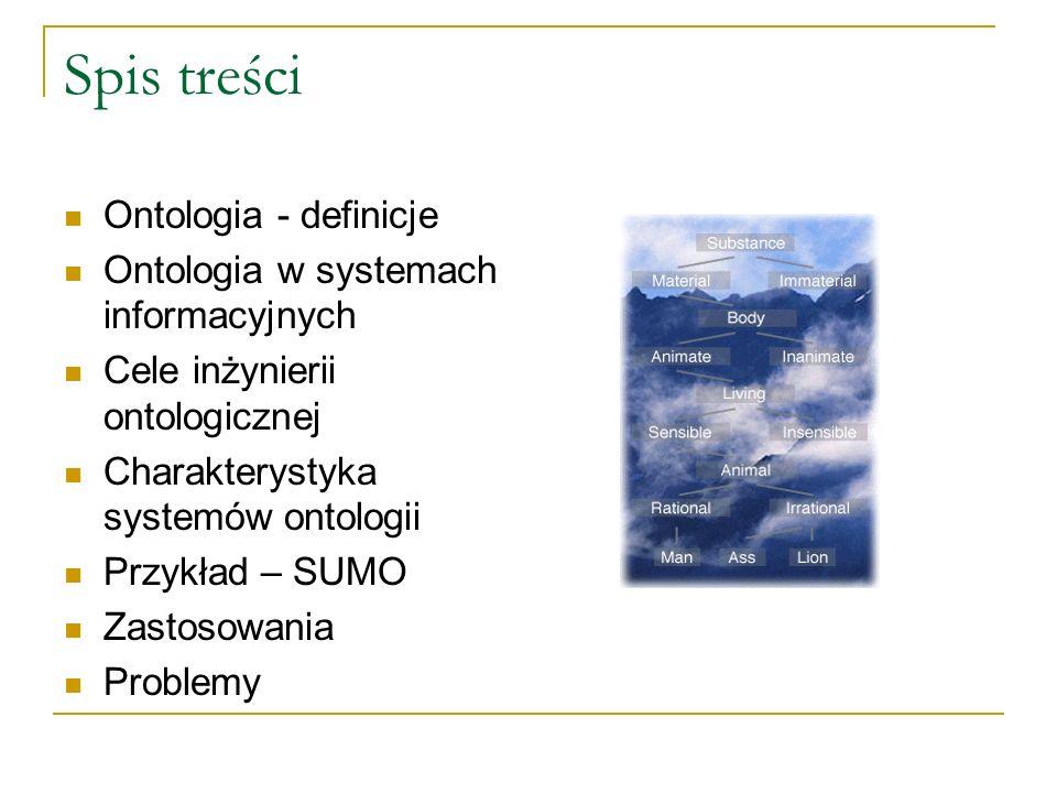 Spis treści Ontologia - definicje Ontologia w systemach informacyjnych Cele inżynierii ontologicznej Charakterystyka systemów ontologii Przykład – SUM