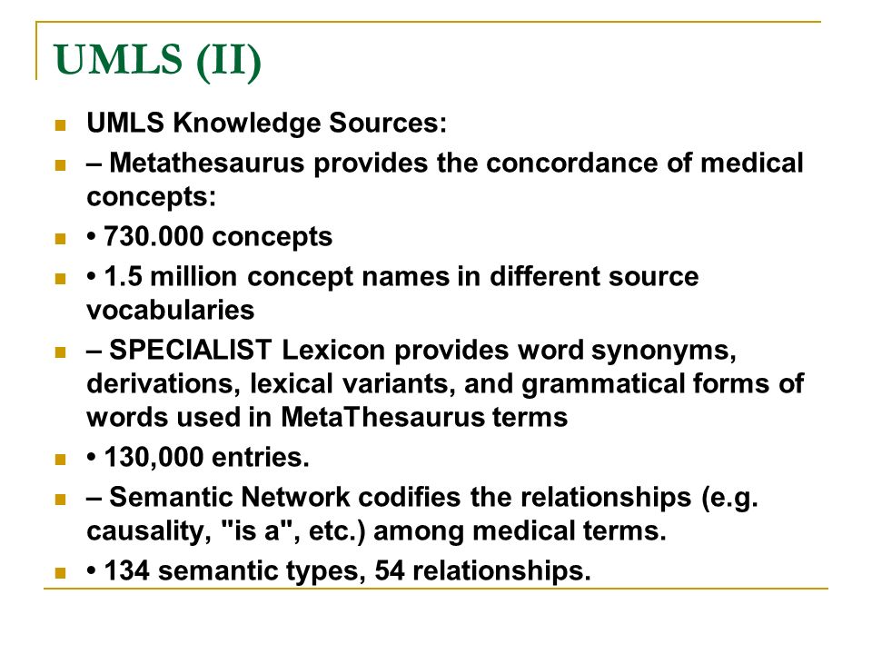 UMLS (II) UMLS Knowledge Sources: – Metathesaurus provides the concordance of medical concepts: 730.000 concepts 1.5 million concept names in differen