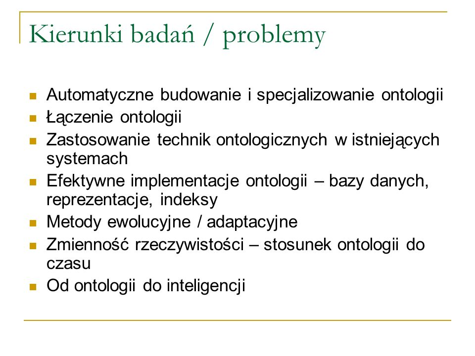 Kierunki badań / problemy Automatyczne budowanie i specjalizowanie ontologii Łączenie ontologii Zastosowanie technik ontologicznych w istniejących sys
