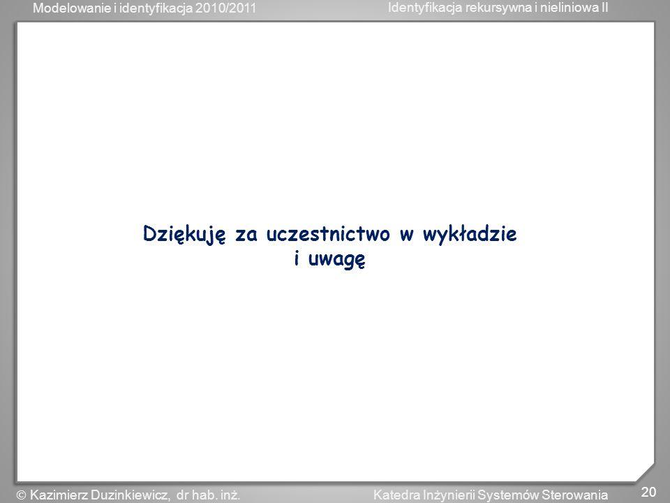 Modelowanie i identyfikacja 2010/2011 Identyfikacja rekursywna i nieliniowa II 20 Katedra Inżynierii Systemów Sterowania Kazimierz Duzinkiewicz, dr ha