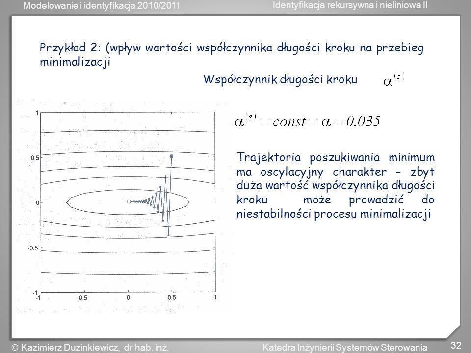 Modelowanie i identyfikacja 2010/2011 Identyfikacja rekursywna i nieliniowa II 32 Katedra Inżynierii Systemów Sterowania Kazimierz Duzinkiewicz, dr ha