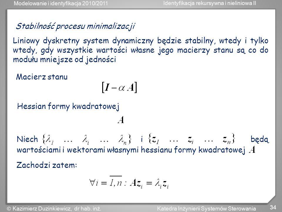 Modelowanie i identyfikacja 2010/2011 Identyfikacja rekursywna i nieliniowa II 34 Katedra Inżynierii Systemów Sterowania Kazimierz Duzinkiewicz, dr ha