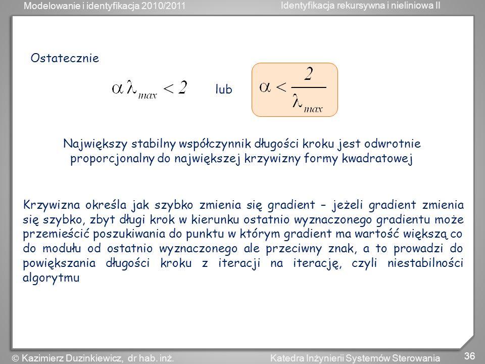 Modelowanie i identyfikacja 2010/2011 Identyfikacja rekursywna i nieliniowa II 36 Katedra Inżynierii Systemów Sterowania Kazimierz Duzinkiewicz, dr ha