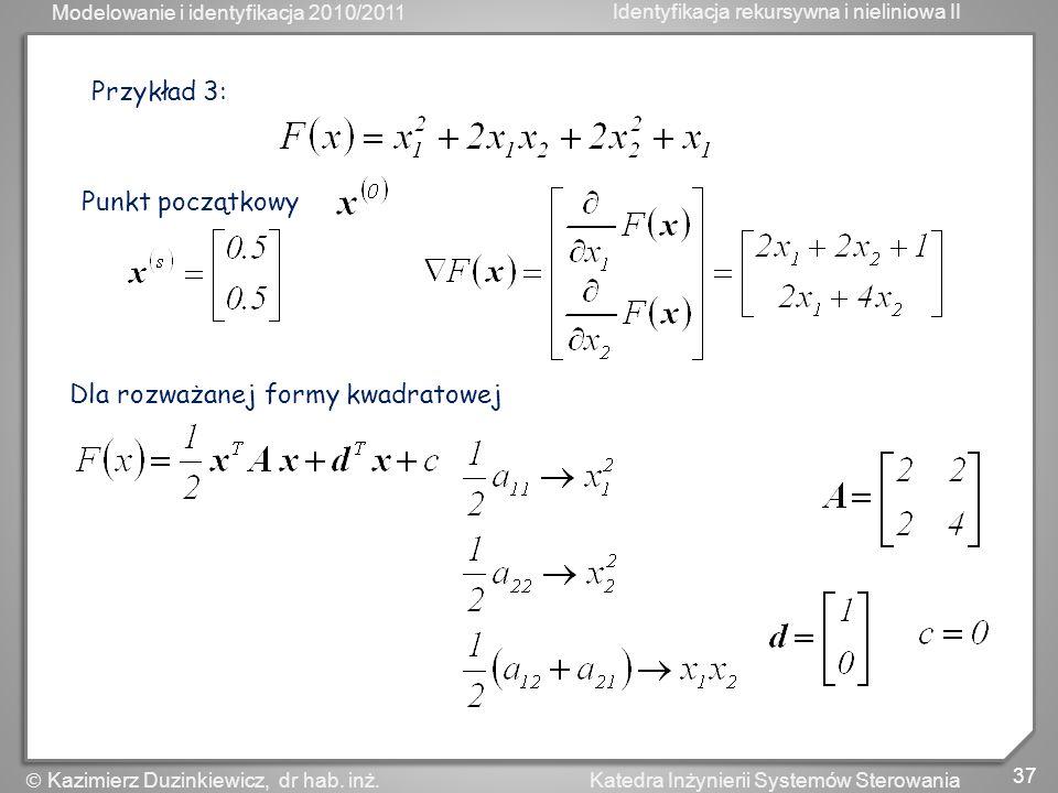 Modelowanie i identyfikacja 2010/2011 Identyfikacja rekursywna i nieliniowa II 37 Katedra Inżynierii Systemów Sterowania Kazimierz Duzinkiewicz, dr ha